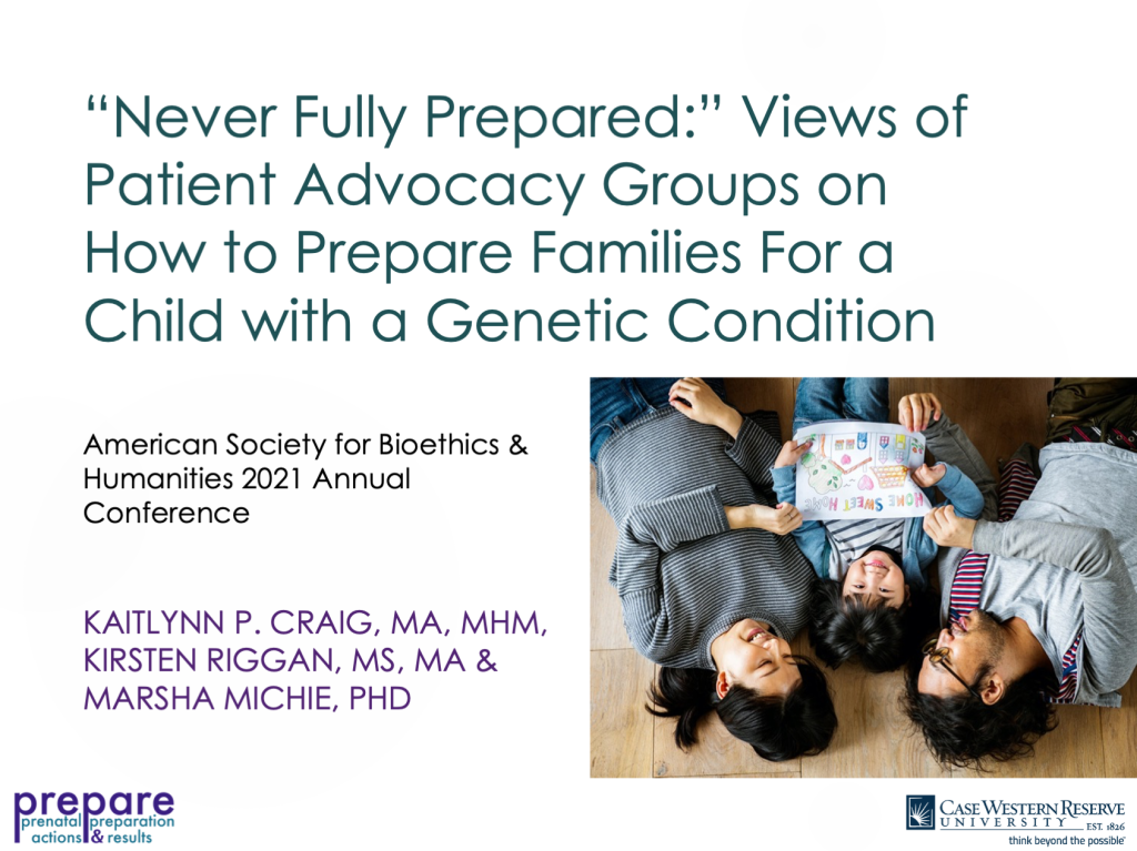 """Title slide of ASBH 2021 presentation. The title is """"Never fully prepared: Views of patient advocacy groups on how to prepare families for a child with a genetic condition."""" The authors are Kaitlynn P. Craig, Kirsten Riggan, and Marsha Michie. Logos on slide are for the Prepare study (Prenatal Preparation: Actions and Results) and for Case Western Reserve University."""